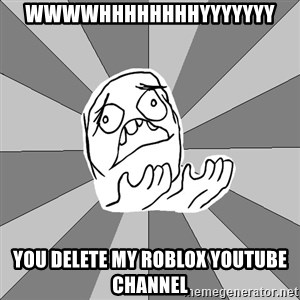 Whyyy??? - WWWWHHHHHHHHYYYYYYY YOU DELETE MY ROBLOX YOUTUBE CHANNEL