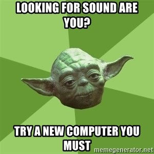 Advice Yoda Gives - Looking for sound are you? Try a new computer you must