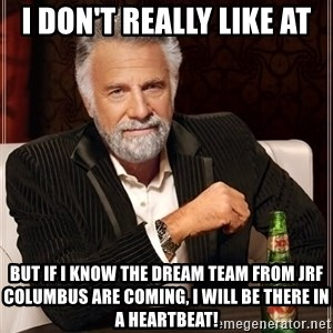 The Most Interesting Man In The World - I don't really like AT But if I know the Dream Team from JRF Columbus are coming, I will be there in a heartbeat!