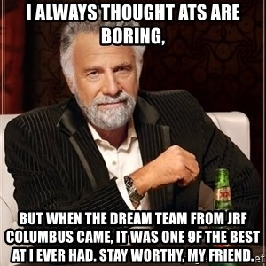 The Most Interesting Man In The World - I always thought ATs are boring, But when the Dream Team from JRF Columbus came, it was one 9f the best AT I ever had. Stay worthy, my friend.