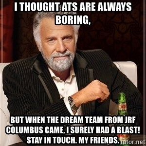 The Most Interesting Man In The World - I thought ATs are always Boring, But when the Dream Team from JRF Columbus came, I surely had a blast! Stay in touch. My friends.