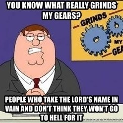 Grinds My Gears Peter Griffin - You Know What Really Grinds My Gears? People Who Take The Lord's Name In Vain And Don't Think They Won't Go to Hell for It