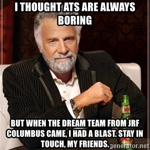 The Most Interesting Man In The World - I thought ATs are always boring But when the Dream Team from JRF Columbus came, I had a blast. Stay in touch, my friends.