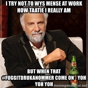 The Most Interesting Man In The World - i try not to wys mense at work how taatie i really am but when that #fuggitdrukanommer come on - yoh yoh yoh