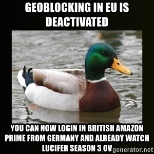 good advice duck - Geoblocking in EU is deactivated You can now login in british amazon prime from germany and already watch lucifer Season 3 OV