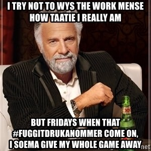 The Most Interesting Man In The World - i try not to wys the work mense how taatie i really am but fridays when that #fuggitdrukanommer come on,                  i soema give my whole game away