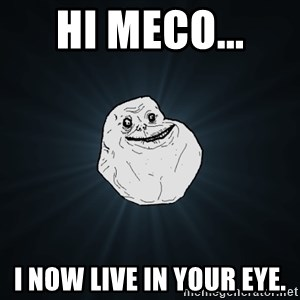 Forever Alone - Hi Meco...  I now live in your eye.