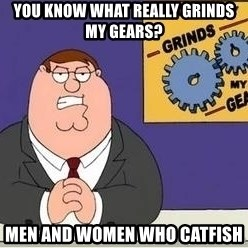 Grinds My Gears Peter Griffin - You Know What Really Grinds My Gears? Men and Women Who Catfish