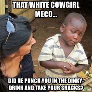 Skeptical 3rd World Kid - That white cowgirl Meco...  Did he punch you in the dinky-drink and take your snacks?