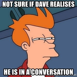 Futurama Fry - not sure if dave realises he is in a conversation
