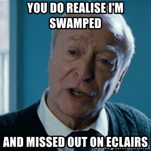 Announcement Alfred - you do realise I'm swamped  and missed out on eclairs