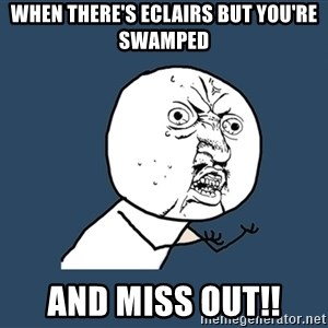 Y U No - when there's eclairs but you're swamped and miss out!!