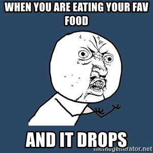 Y U No - when you are eating your fav food and it drops