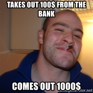 Good Guy Greg - takes out 100$ from the bank  comes out 1000$