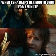 Never Have I Been So Wrong - WHen esha keeps her mouth shut for 1 minute