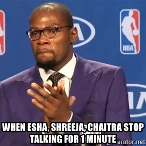 KD you the real mvp f - when esha, shreeja, chaitra stop talking for 1 minute