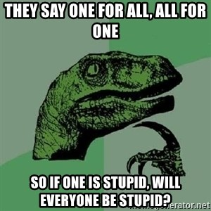 Philosoraptor - they say one for all, all for one so if one is stupid, will everyone be stupid?
