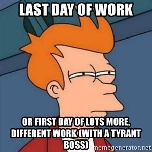 Not sure if troll - LAST DAY OF WORK OR FIRST DAY OF LOTS MORE, DIFFERENT WORK (WITH A TYRANT BOSS)