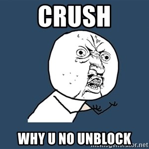 Y U No - Crush Why u no unblock