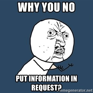 Y U No - Why you no put information in request?