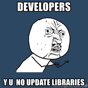 Y U No - developers y u  no update libraries