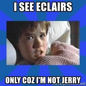 i see dead people - i see eclairs only coz I'm not Jerry