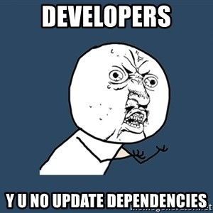 Y U No - developers y u no update dependencies
