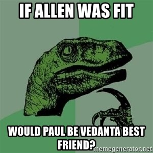 Philosoraptor - IF ALLEN WAS FIT would Paul be Vedanta best friend?