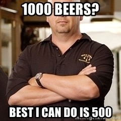 Pawn Stars Rick - 1000 beers? Best I can do is 500