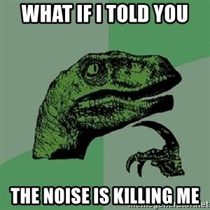 Philosoraptor - What if I told you The noise is killing me