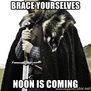 Ned Stark - Brace yourselves Noon is coming