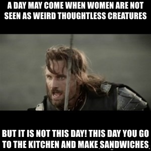 But it is not this Day ARAGORN - A day may come when women are not seen as weird thoughtless creatures But it is not this day! This day you go to the kitchen and make sandwiches