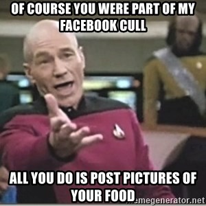 star trek wtf - Of course you were part of my facebook cull all you do is post pictures of your food