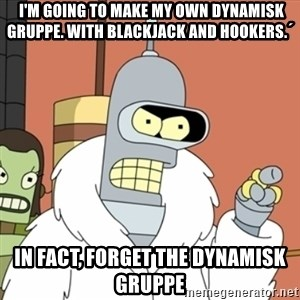 bender blackjack and hookers - I'm going to make my own dynamisk gruppe. with blackjack and hookers.´ in fact, forget the dynamisk gruppe