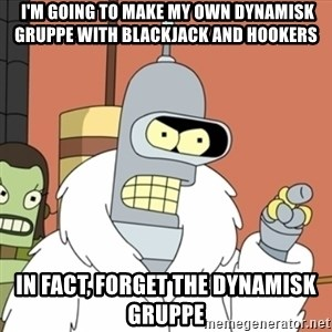 bender blackjack and hookers - I'm going to make my own dynamisk gruppe with blackjack and hookers In fact, forget the dynamisk gruppe