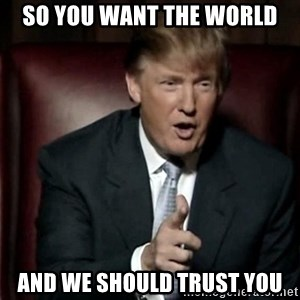 Donald Trump - so you want the world and we should trust you