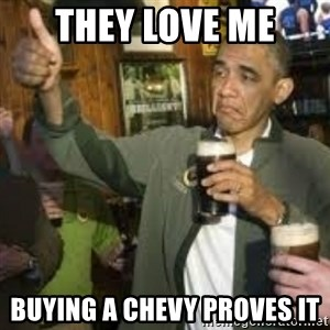 obama beer - THEY LOVE ME BUYING A CHEVY PROVES IT