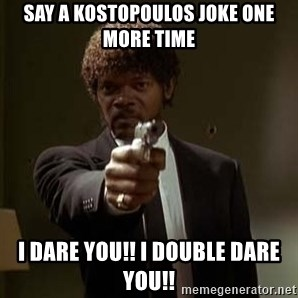 Jules Pulp Fiction - Say a Kostopoulos joke one more time I dare you!! I double dare you!!