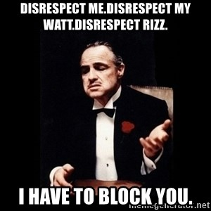 The Godfather - Disrespect me.Disrespect my WATT.Disrespect Rizz. I have to block you.