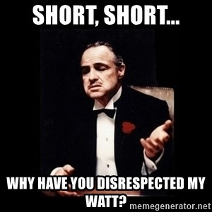 The Godfather - Short, Short... Why have you disrespected my WATT?