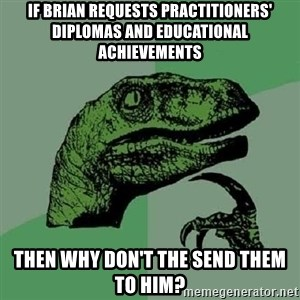 Philosoraptor - if brian requests practitioners' diplomas and educational achievements then why don't the send them to him?