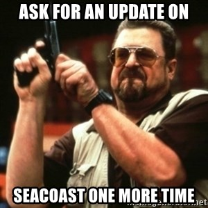 john goodman - ASK FOR AN UPDATE ON SEACOAST ONE MORE TIME