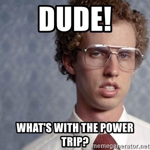 Napoleon Dynamite - Dude! What's with the POWER TRIP?