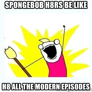 All the things - spongebob h8rs be like h8 all the modern episodes