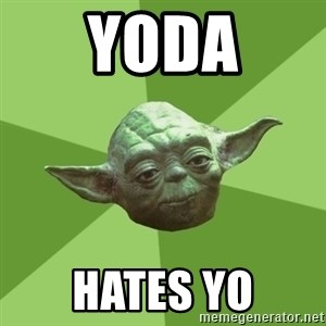 Advice Yoda Gives - yoda hates yo