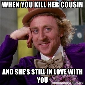 Willy Wonka - when you kill her cousin  and she's still in love with you