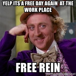 Willy Wonka - yelp its a free day again  at the work place free rein
