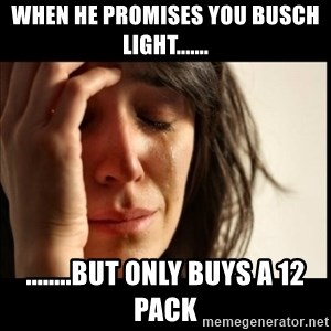 First World Problems - When he promises you Busch Light....... ........but only buys a 12 pack