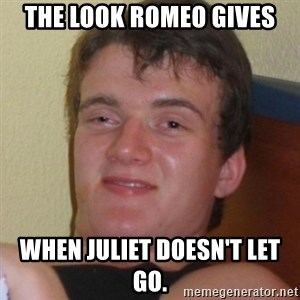 Really highguy - The look Romeo gives when Juliet doesn't let go.