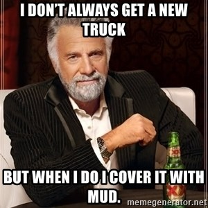 The Most Interesting Man In The World - I don't always get a new truck But when I do I cover it with mud.